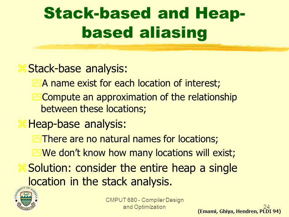 CMPUT 680 - Compiler Design and Optimization24 Stack-based and Heap- based aliasing zStack-base analysis: yA name exist for each location of interest;
