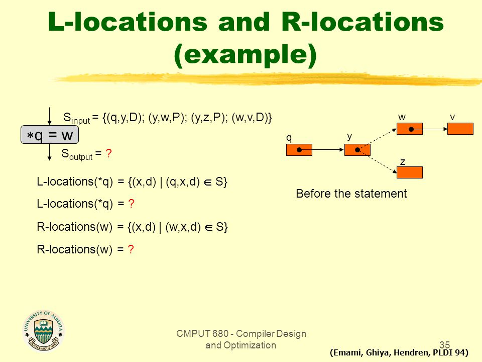 CMPUT 680 - Compiler Design and Optimization35 L-locations and R-locations (example)  q = w S input = {(q,y,D); (y,w,P); (y,z,P); (w,v,D)} S output =