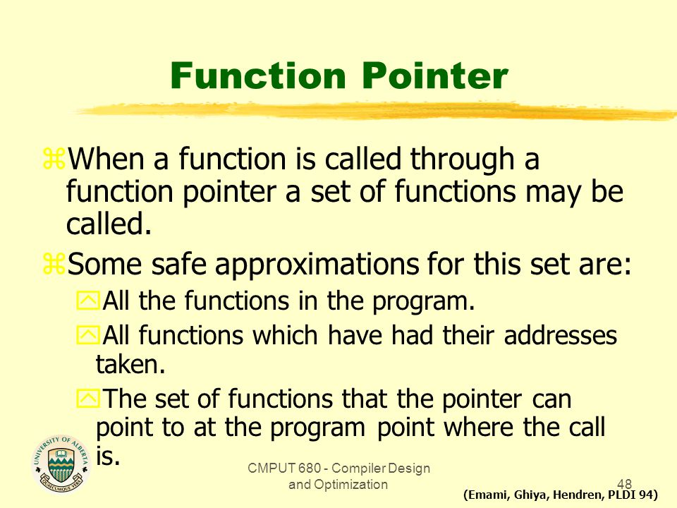 CMPUT 680 - Compiler Design and Optimization48 Function Pointer zWhen a function is called through a function pointer a set of functions may be called
