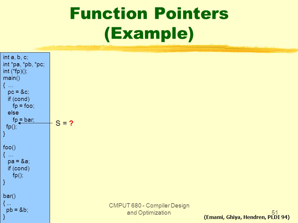 CMPUT 680 - Compiler Design and Optimization51 Function Pointers (Example) int a, b, c; int *pa, *pb, *pc; int (*fp)(); main() { … pc = &c; if (cond)