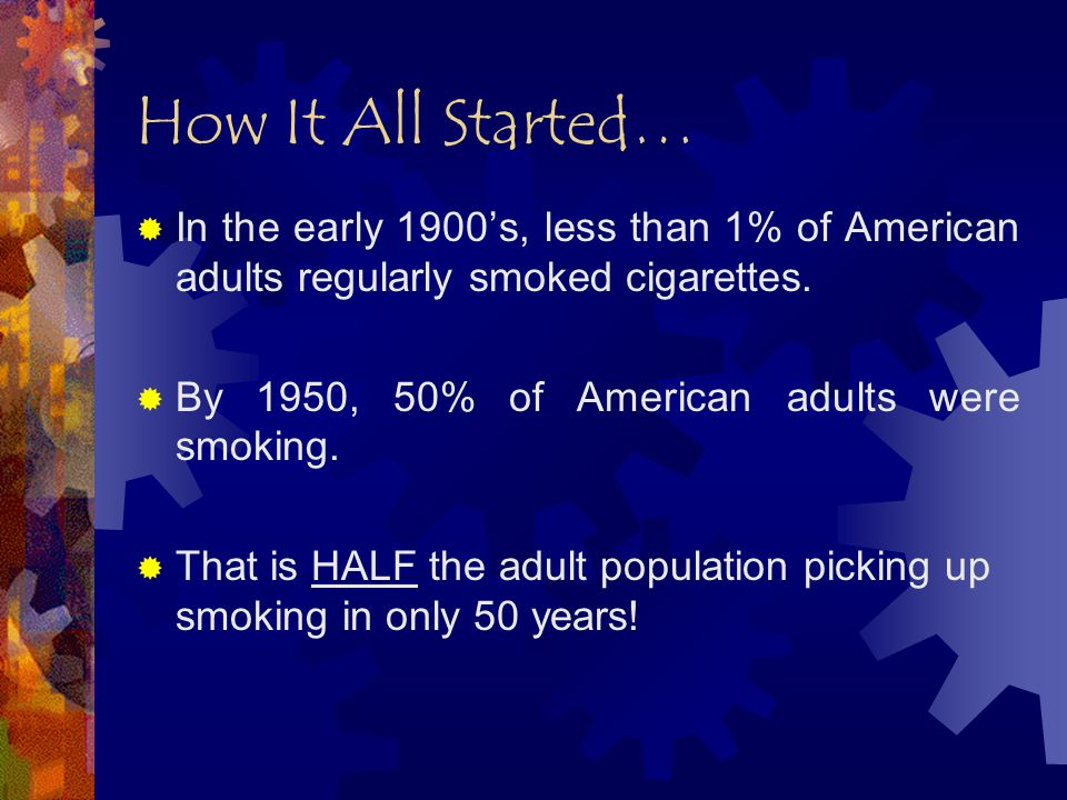 How It All Started…  In the early 1900's, less than 1% of American adults regularly smoked cigarettes.