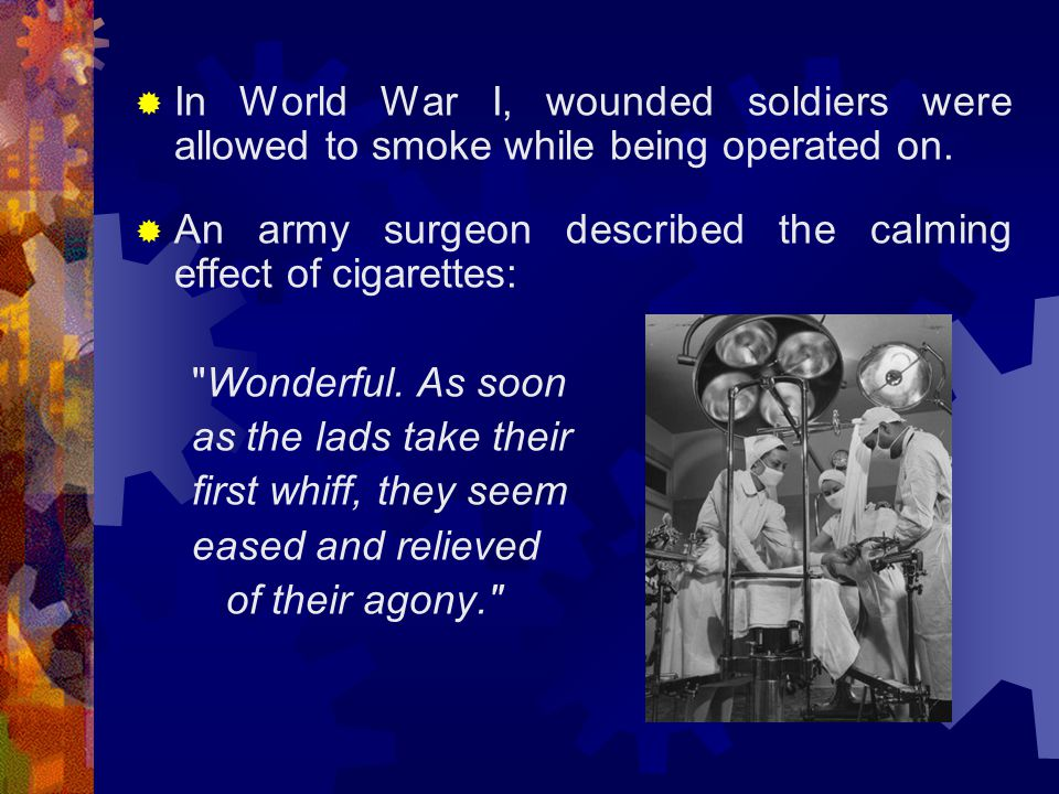  In World War I, wounded soldiers were allowed to smoke while being operated on.