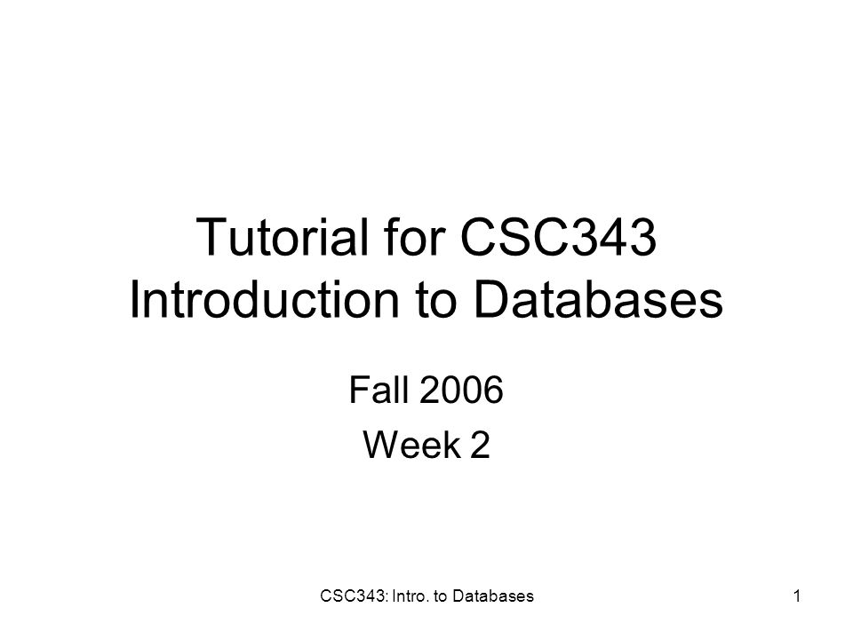 CSC343: Intro. to Databases1 Tutorial for CSC343 Introduction to Databases Fall 2006 Week 2
