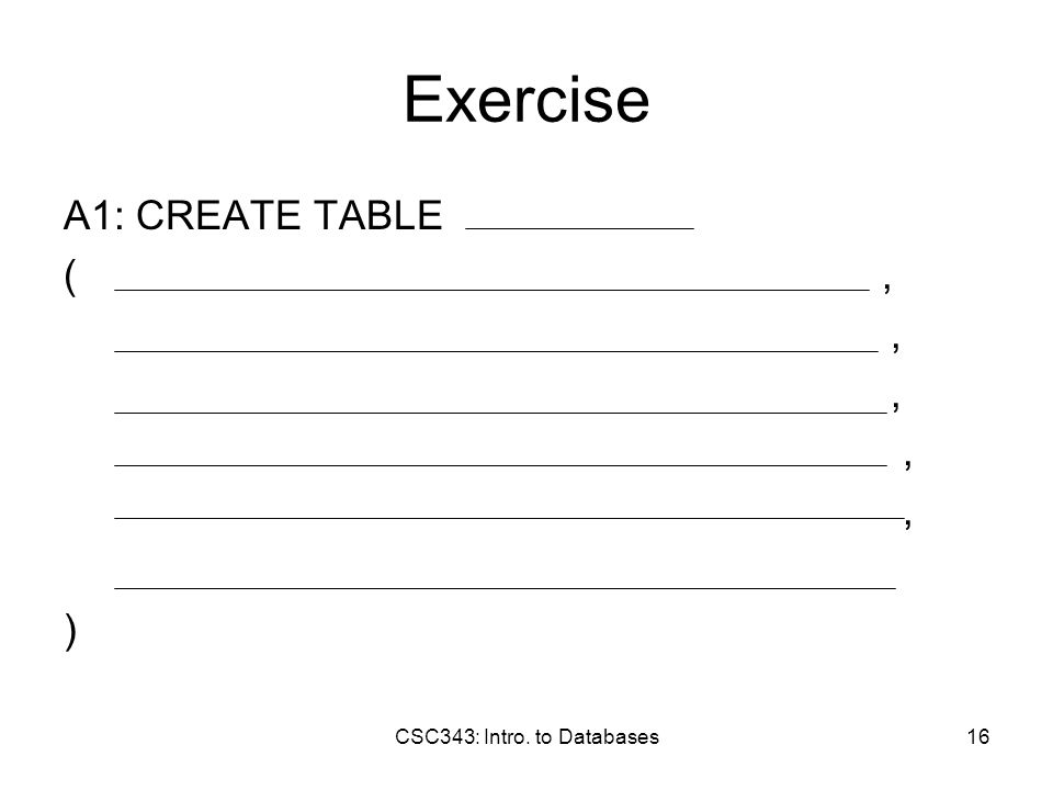 CSC343: Intro. to Databases16 Exercise A1: CREATE TABLE (,, )