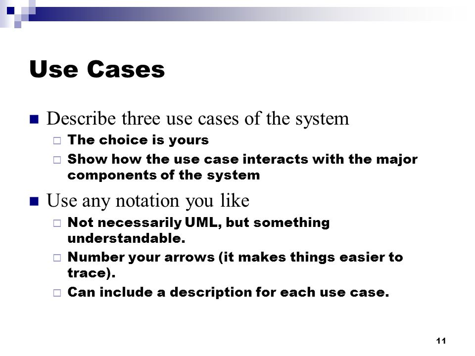 11 Use Cases Describe three use cases of the system  The choice is yours  Show how the use case interacts with the major components of the system Use any notation you like  Not necessarily UML, but something understandable.