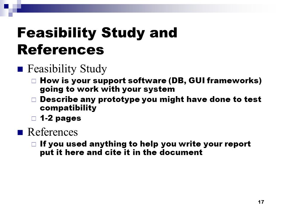17 Feasibility Study and References Feasibility Study  How is your support software (DB, GUI frameworks) going to work with your system  Describe any prototype you might have done to test compatibility  1-2 pages References  If you used anything to help you write your report put it here and cite it in the document