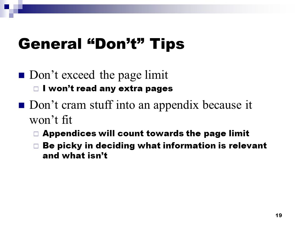 19 General Don't Tips Don't exceed the page limit  I won't read any extra pages Don't cram stuff into an appendix because it won't fit  Appendices will count towards the page limit  Be picky in deciding what information is relevant and what isn't