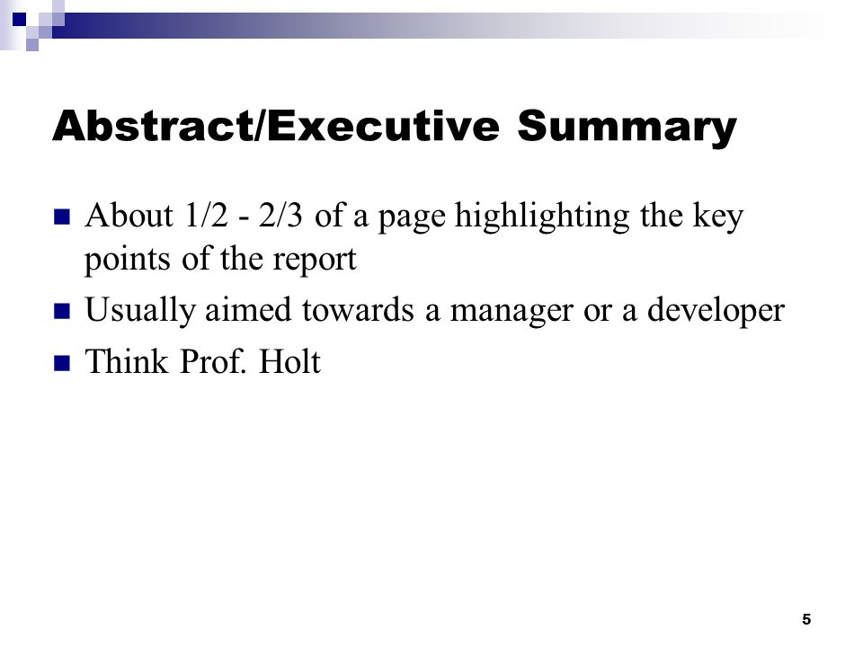 5 Abstract/Executive Summary About 1/2 - 2/3 of a page highlighting the key points of the report Usually aimed towards a manager or a developer Think Prof.
