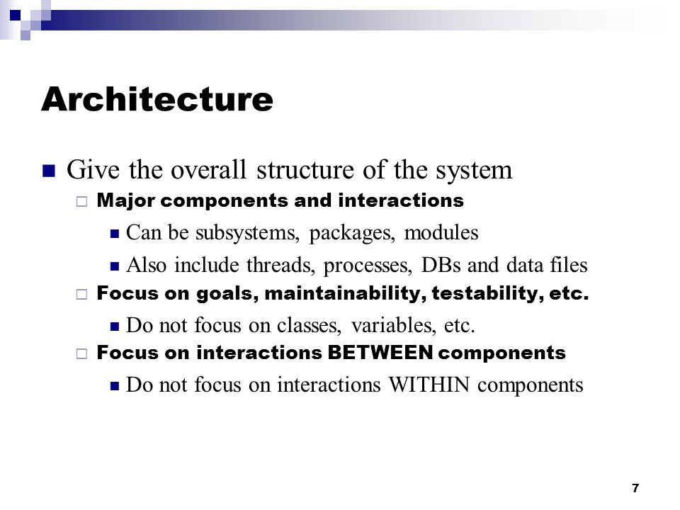 7 Architecture Give the overall structure of the system  Major components and interactions Can be subsystems, packages, modules Also include threads, processes, DBs and data files  Focus on goals, maintainability, testability, etc.