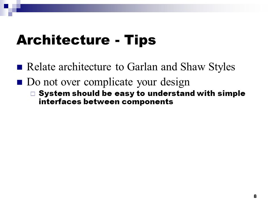 8 Architecture - Tips Relate architecture to Garlan and Shaw Styles Do not over complicate your design  System should be easy to understand with simple interfaces between components