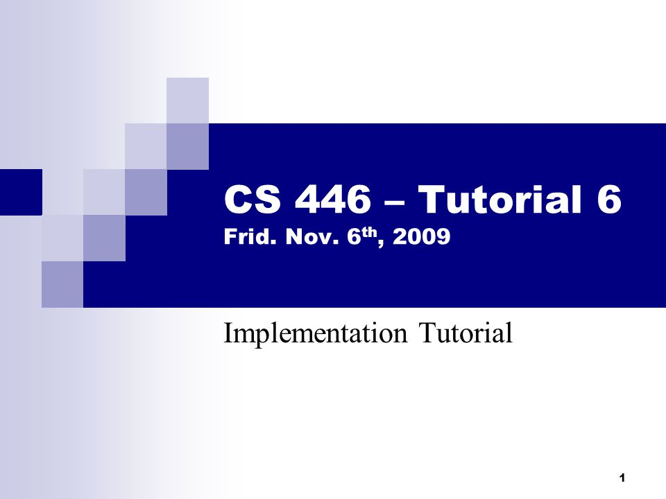 1 CS 446 – Tutorial 6 Frid. Nov. 6 th, 2009 Implementation Tutorial