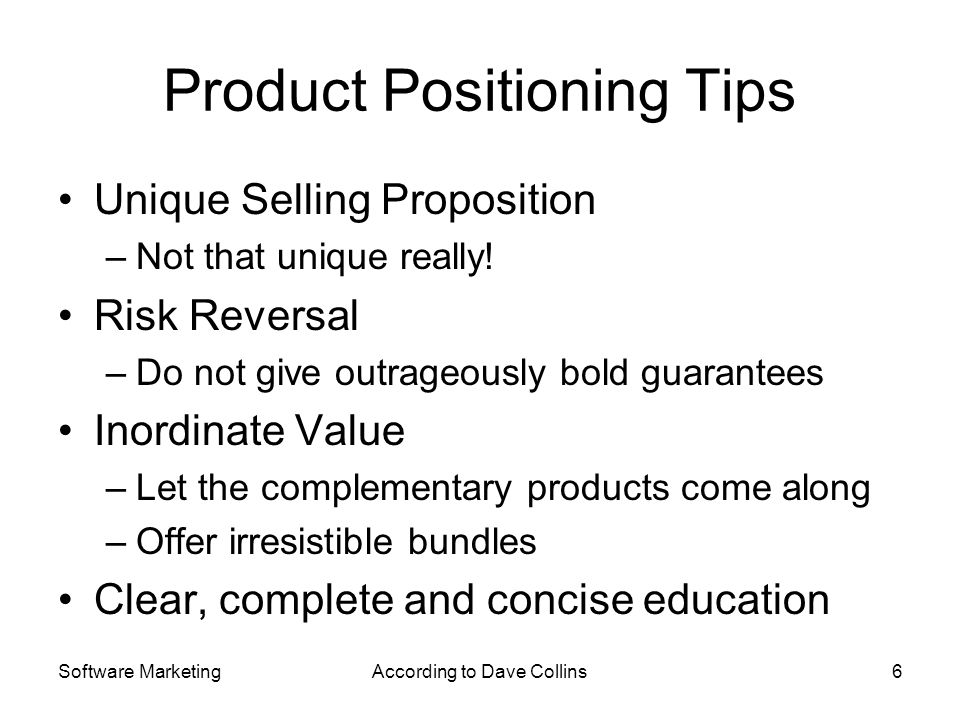 Software MarketingAccording to Dave Collins6 Product Positioning Tips Unique Selling Proposition –Not that unique really! Risk Reversal –Do not give o