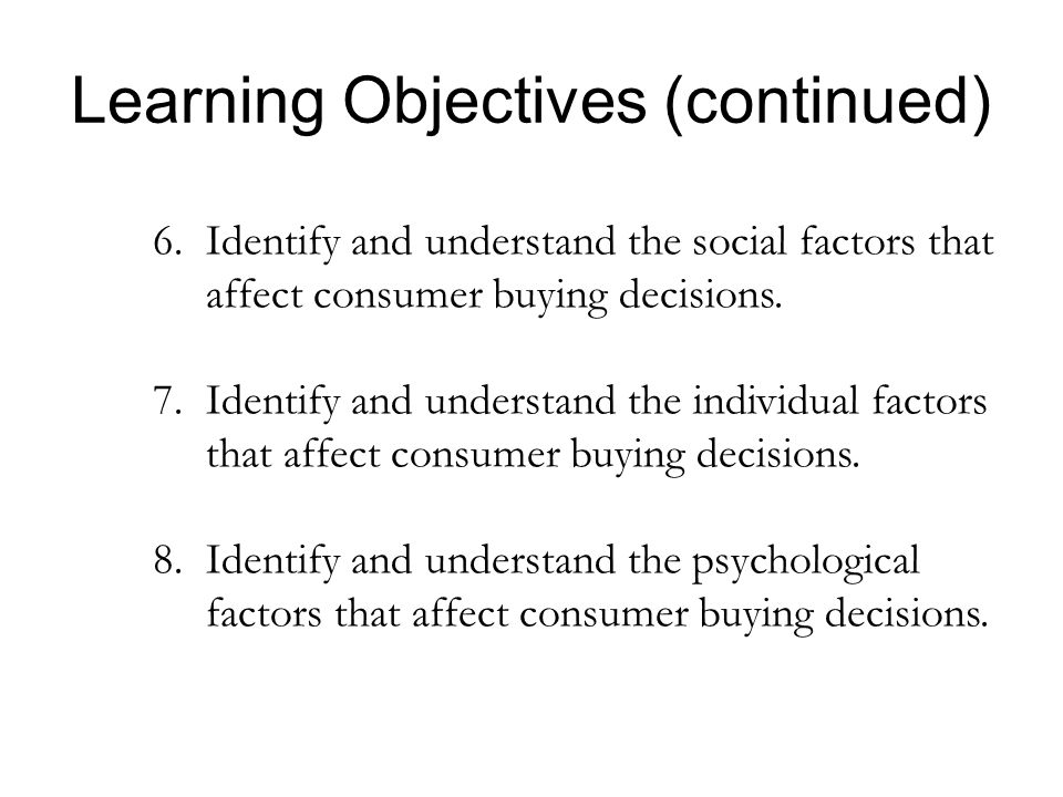 Learning Objectives (continued) 6. Identify and understand the social factors that affect consumer buying decisions. 7.Identify and understand the ind