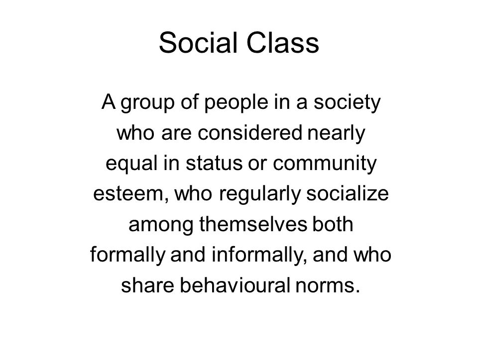 Social Class A group of people in a society who are considered nearly equal in status or community esteem, who regularly socialize among themselves bo