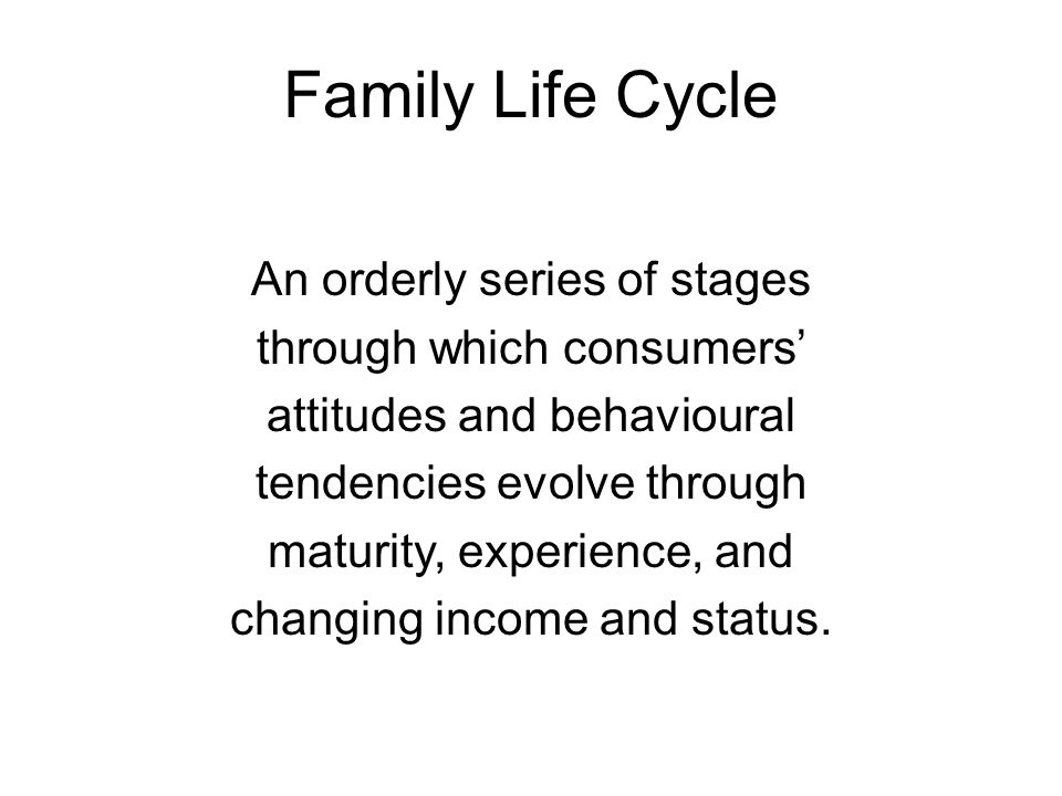 Family Life Cycle An orderly series of stages through which consumers' attitudes and behavioural tendencies evolve through maturity, experience, and c