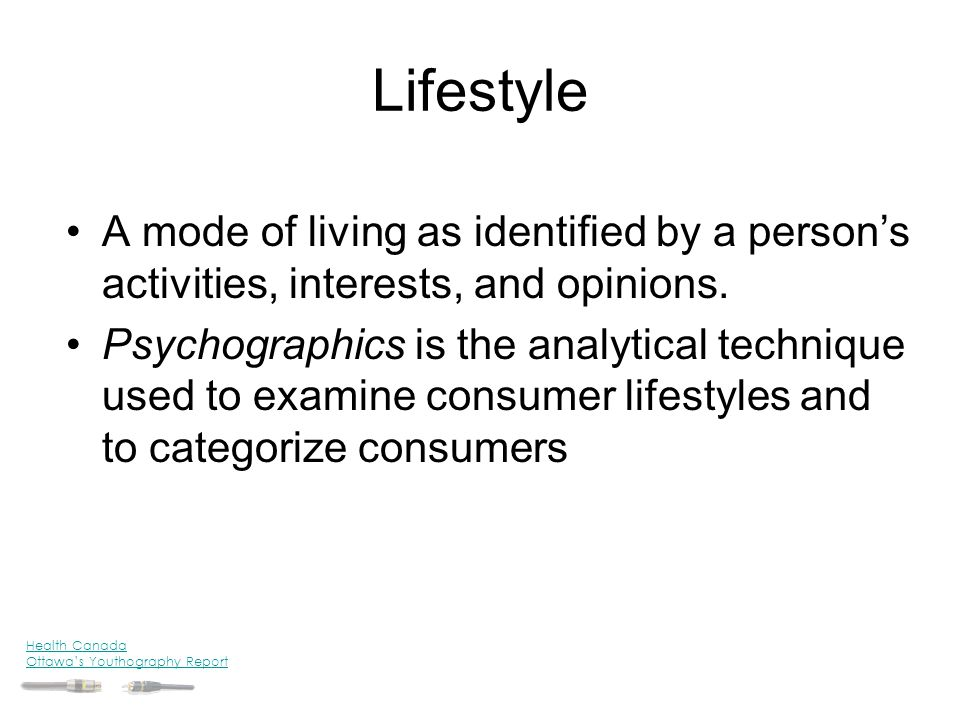 Lifestyle A mode of living as identified by a person's activities, interests, and opinions. Psychographics is the analytical technique used to examine