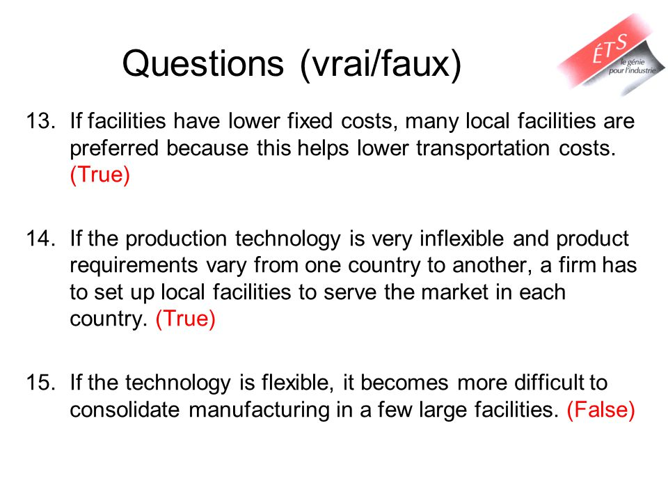 Questions (vrai/faux) 13.If facilities have lower fixed costs, many local facilities are preferred because this helps lower transportation costs.