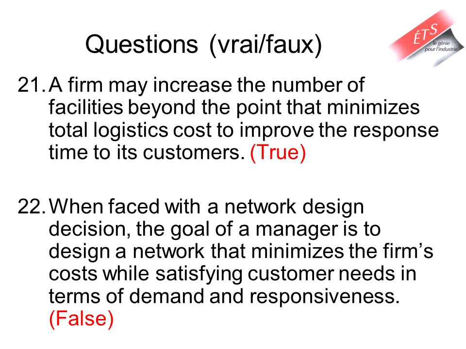 Questions (vrai/faux) 21.A firm may increase the number of facilities beyond the point that minimizes total logistics cost to improve the response time to its customers.