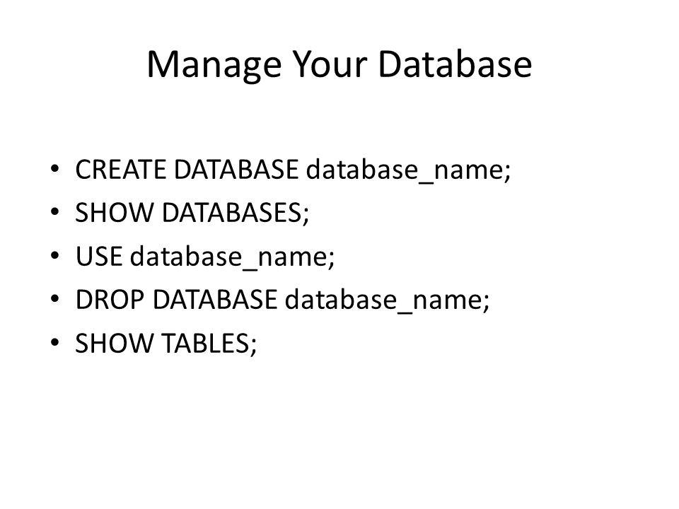Manage Your Database CREATE DATABASE database_name; SHOW DATABASES; USE database_name; DROP DATABASE database_name; SHOW TABLES;