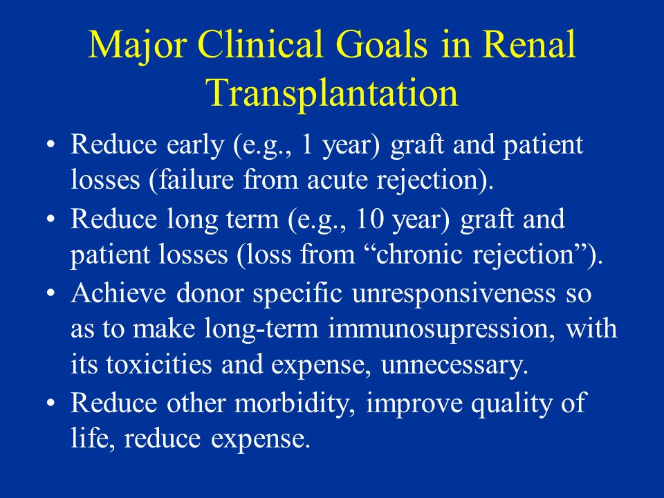 Major Clinical Goals in Renal Transplantation Reduce early (e.g., 1 year) graft and patient losses (failure from acute rejection).