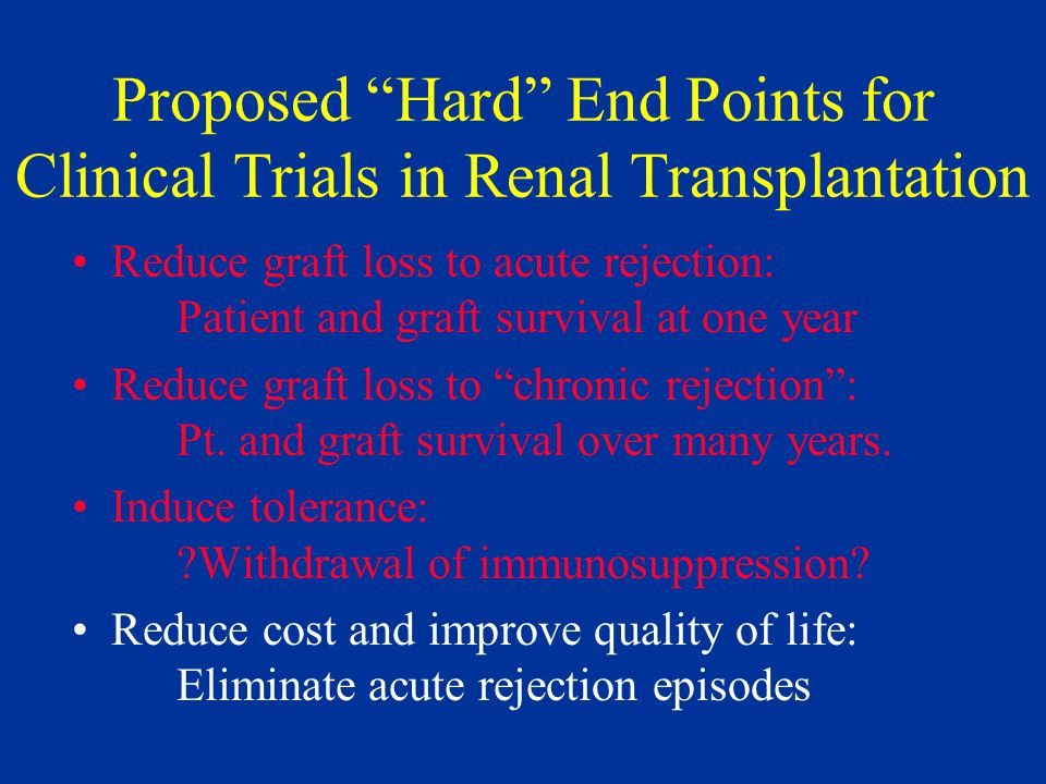 Proposed Hard End Points for Clinical Trials in Renal Transplantation Reduce graft loss to acute rejection: Patient and graft survival at one year Reduce graft loss to chronic rejection : Pt.