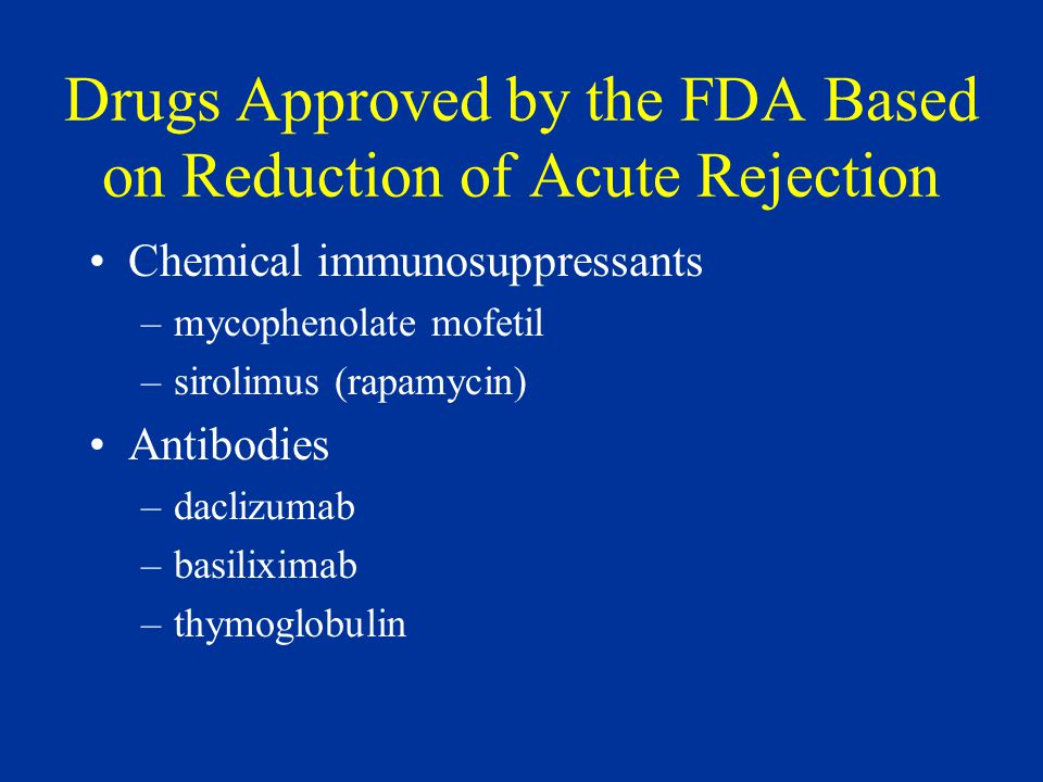 Drugs Approved by the FDA Based on Reduction of Acute Rejection Chemical immunosuppressants –mycophenolate mofetil –sirolimus (rapamycin) Antibodies –daclizumab –basiliximab –thymoglobulin