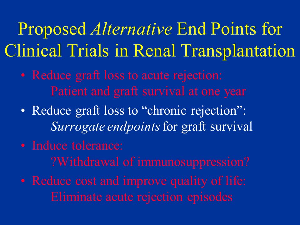 Proposed Alternative End Points for Clinical Trials in Renal Transplantation Reduce graft loss to acute rejection: Patient and graft survival at one year Reduce graft loss to chronic rejection : Surrogate endpoints for graft survival Induce tolerance: Withdrawal of immunosuppression.