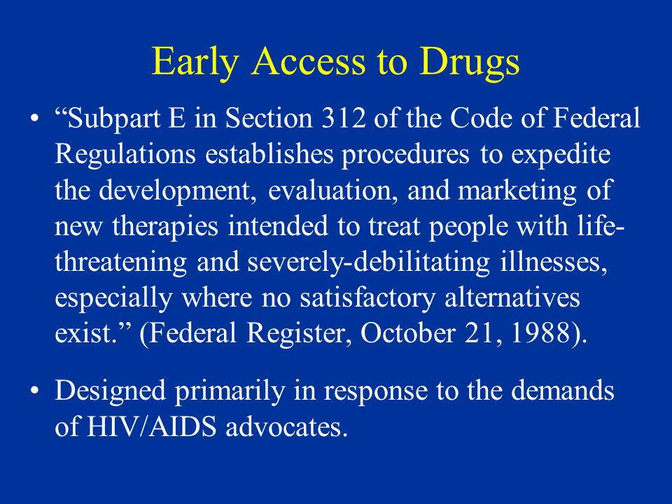 Early Access to Drugs Subpart E in Section 312 of the Code of Federal Regulations establishes procedures to expedite the development, evaluation, and marketing of new therapies intended to treat people with life- threatening and severely-debilitating illnesses, especially where no satisfactory alternatives exist. (Federal Register, October 21, 1988).