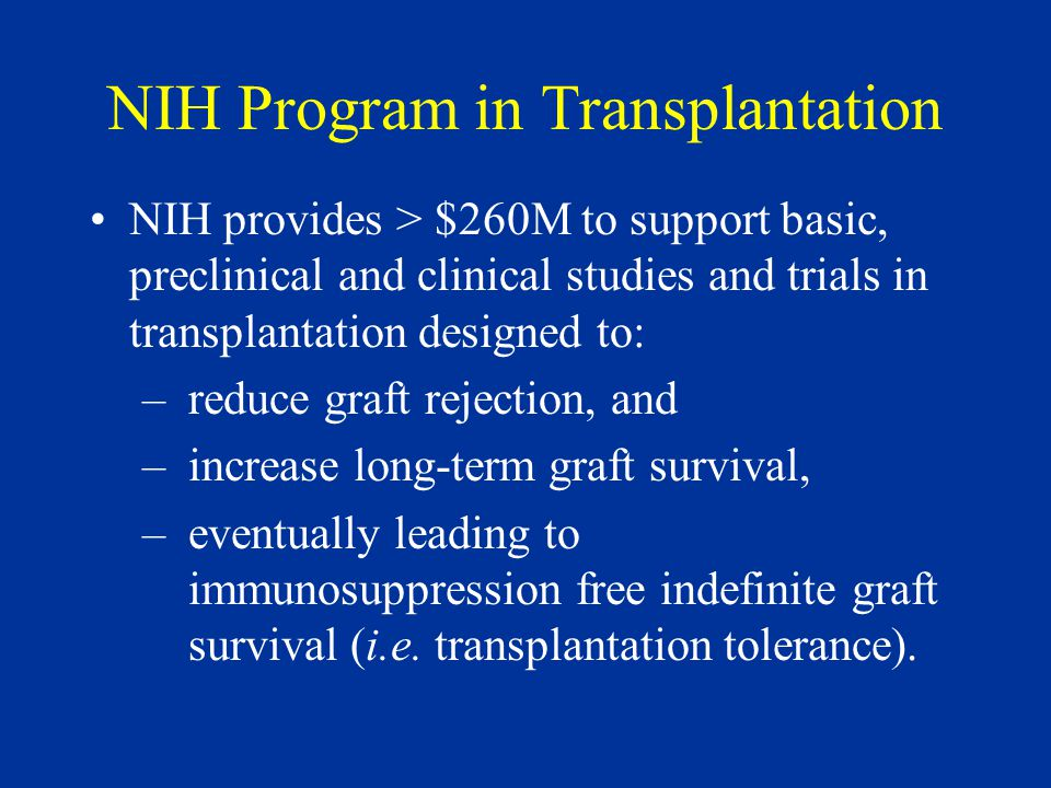 NIH Program in Transplantation NIH provides > $260M to support basic, preclinical and clinical studies and trials in transplantation designed to: –reduce graft rejection, and –increase long-term graft survival, –eventually leading to immunosuppression free indefinite graft survival (i.e.