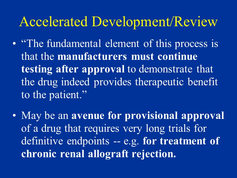 Accelerated Development/Review The fundamental element of this process is that the manufacturers must continue testing after approval to demonstrate that the drug indeed provides therapeutic benefit to the patient. May be an avenue for provisional approval of a drug that requires very long trials for definitive endpoints -- e.g.