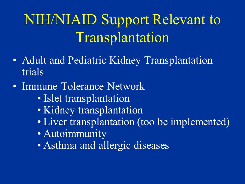 NIH/NIAID Support Relevant to Transplantation Adult and Pediatric Kidney Transplantation trials Immune Tolerance Network Islet transplantation Kidney transplantation Liver transplantation (too be implemented) Autoimmunity Asthma and allergic diseases