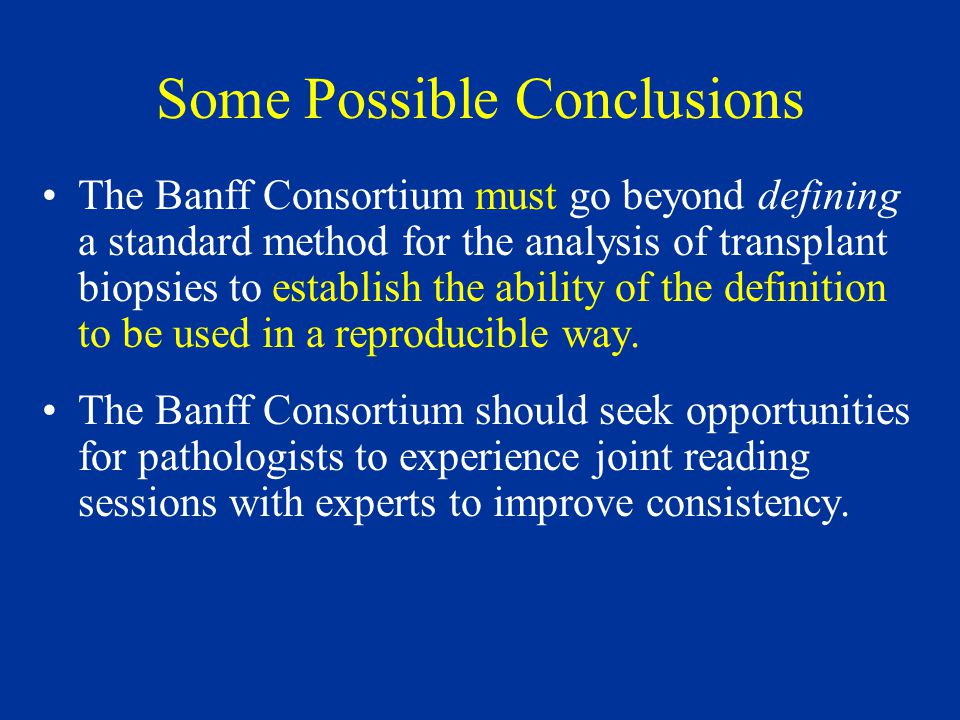 Some Possible Conclusions The Banff Consortium must go beyond defining a standard method for the analysis of transplant biopsies to establish the ability of the definition to be used in a reproducible way.