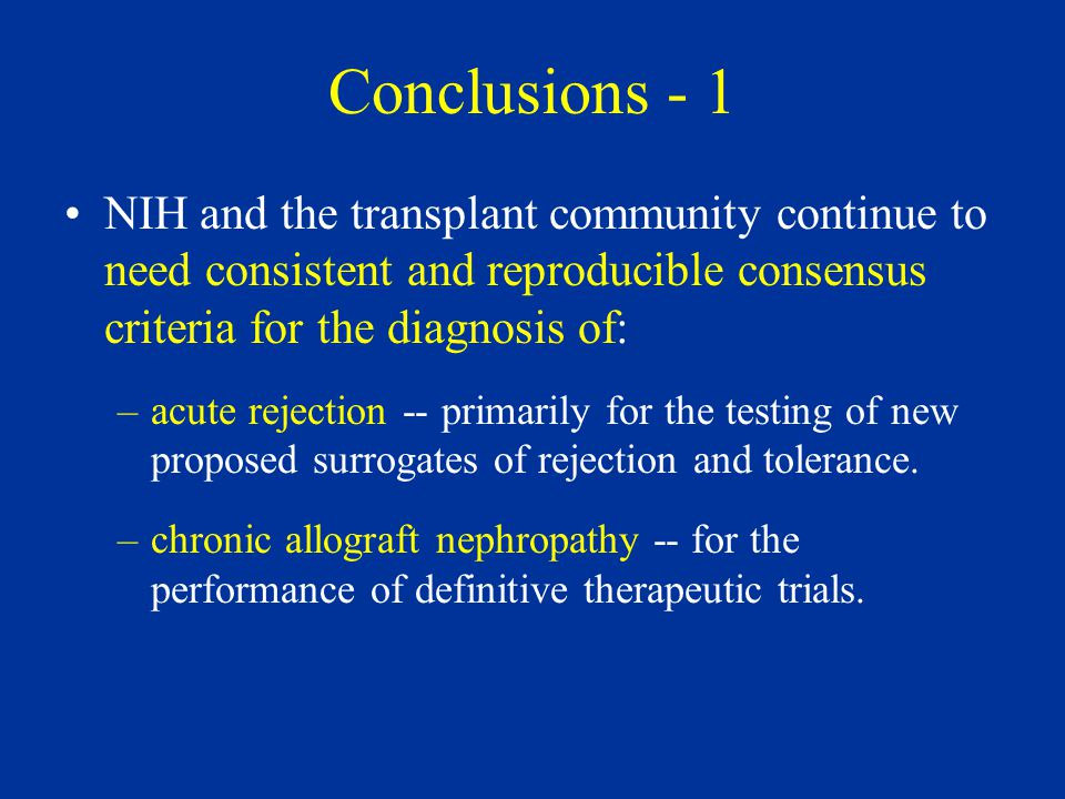 Conclusions - 1 NIH and the transplant community continue to need consistent and reproducible consensus criteria for the diagnosis of: –acute rejection -- primarily for the testing of new proposed surrogates of rejection and tolerance.
