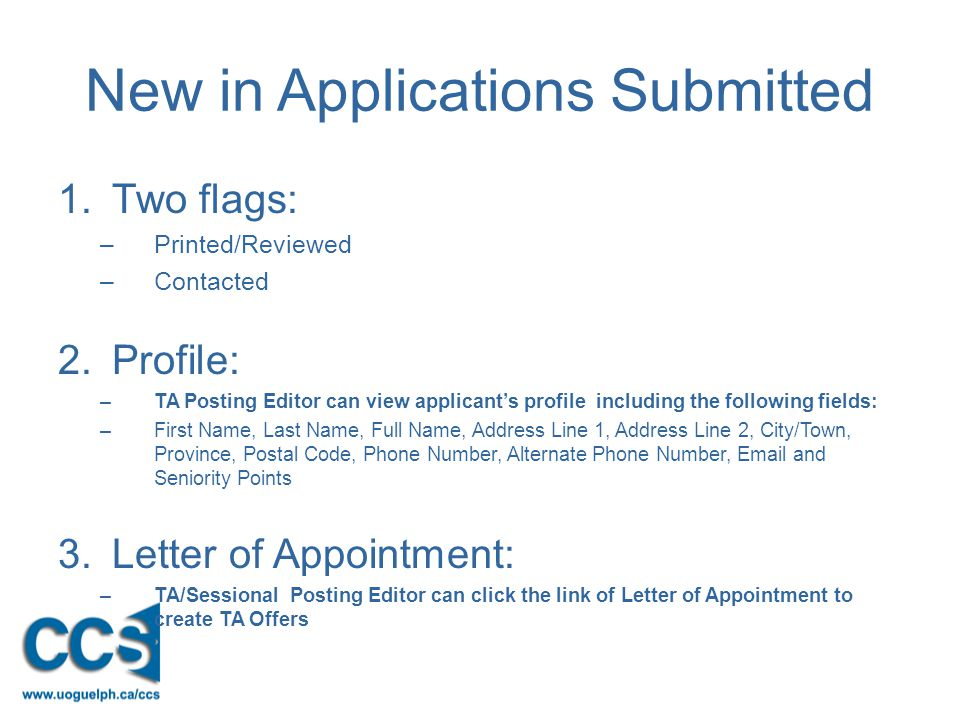New in Applications Submitted 1.Two flags: –Printed/Reviewed –Contacted 2.Profile: –TA Posting Editor can view applicant's profile including the following fields: –First Name, Last Name, Full Name, Address Line 1, Address Line 2, City/Town, Province, Postal Code, Phone Number, Alternate Phone Number, Email and Seniority Points 3.Letter of Appointment: –TA/Sessional Posting Editor can click the link of Letter of Appointment to create TA Offers