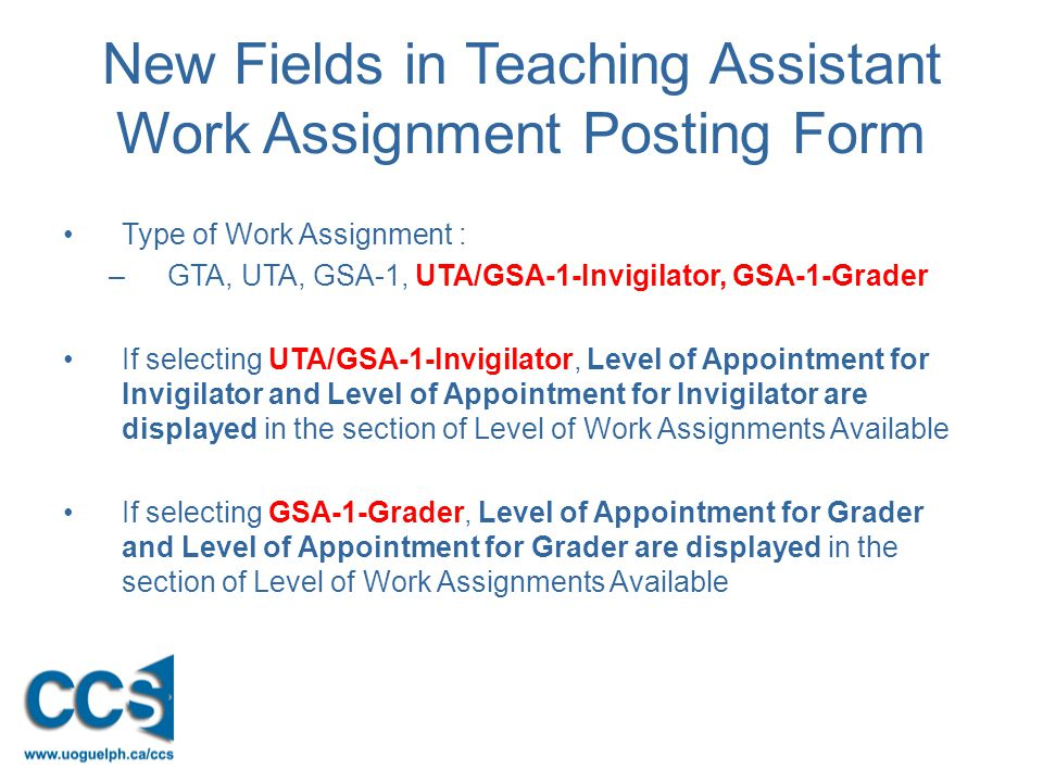 New Fields in Teaching Assistant Work Assignment Posting Form Type of Work Assignment : –GTA, UTA, GSA-1, UTA/GSA-1-Invigilator, GSA-1-Grader If selecting UTA/GSA-1-Invigilator, Level of Appointment for Invigilator and Level of Appointment for Invigilator are displayed in the section of Level of Work Assignments Available If selecting GSA-1-Grader, Level of Appointment for Grader and Level of Appointment for Grader are displayed in the section of Level of Work Assignments Available