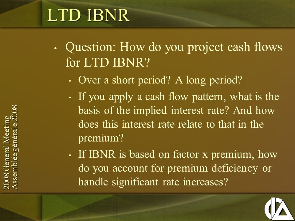 2008 General Meeting Assemblée générale General Meeting Assemblée générale 2008 LTD IBNR Question: How do you project cash flows for LTD IBNR.