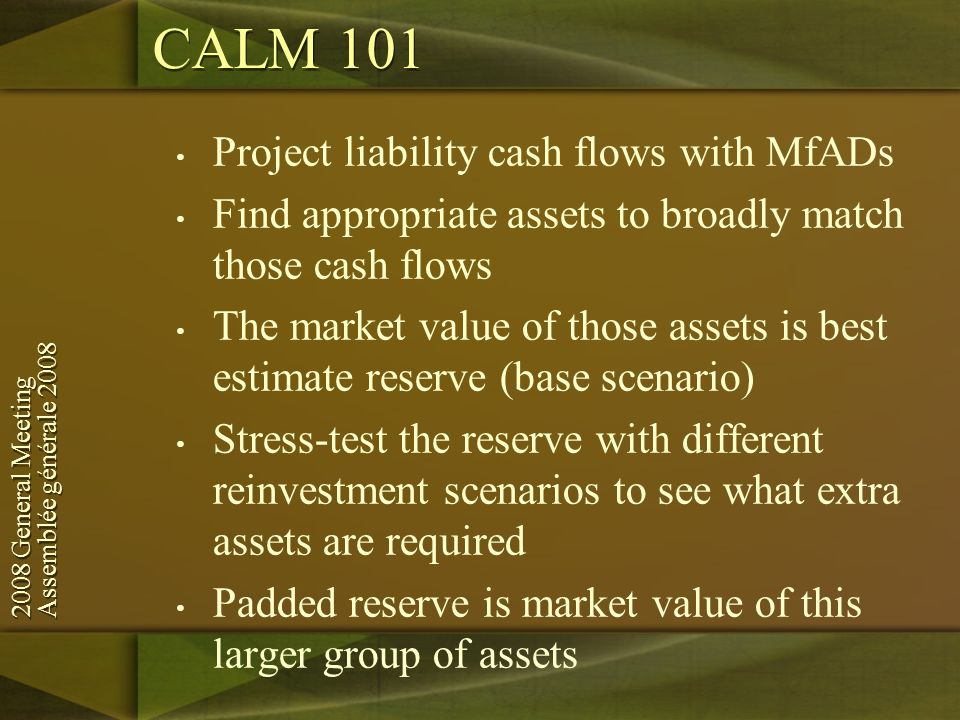 2008 General Meeting Assemblée générale General Meeting Assemblée générale 2008 Project liability cash flows with MfADs Find appropriate assets to broadly match those cash flows The market value of those assets is best estimate reserve (base scenario) Stress-test the reserve with different reinvestment scenarios to see what extra assets are required Padded reserve is market value of this larger group of assets CALM 101