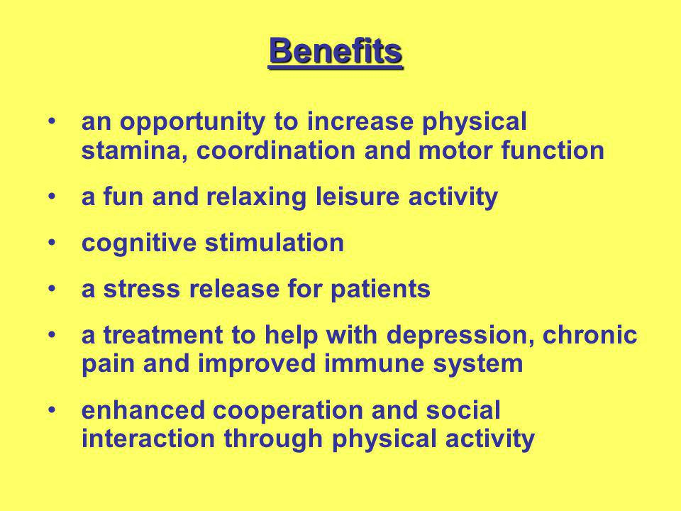 an opportunity to increase physical stamina, coordination and motor function a fun and relaxing leisure activity cognitive stimulation a stress releas