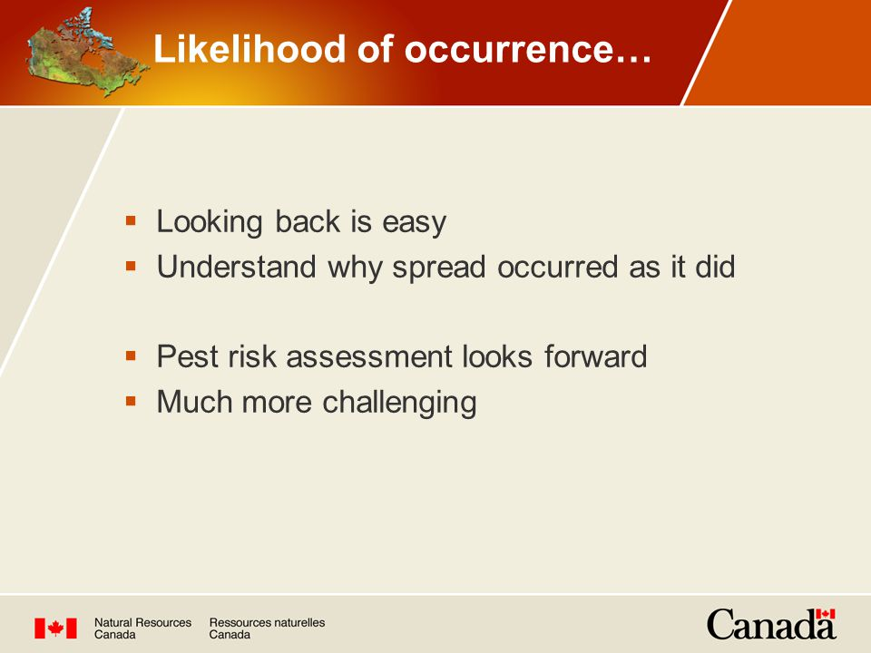  Looking back is easy  Understand why spread occurred as it did  Pest risk assessment looks forward  Much more challenging Likelihood of occurrence…