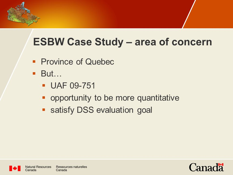 ESBW Case Study – area of concern  Province of Quebec  But…  UAF 09-751  opportunity to be more quantitative  satisfy DSS evaluation goal