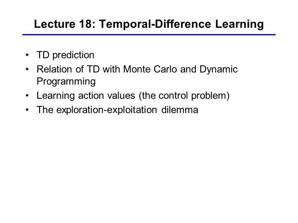 Lecture 18: Temporal-Difference Learning TD prediction Relation of TD with Monte Carlo and Dynamic Programming Learning action values (the control problem) The exploration-exploitation dilemma