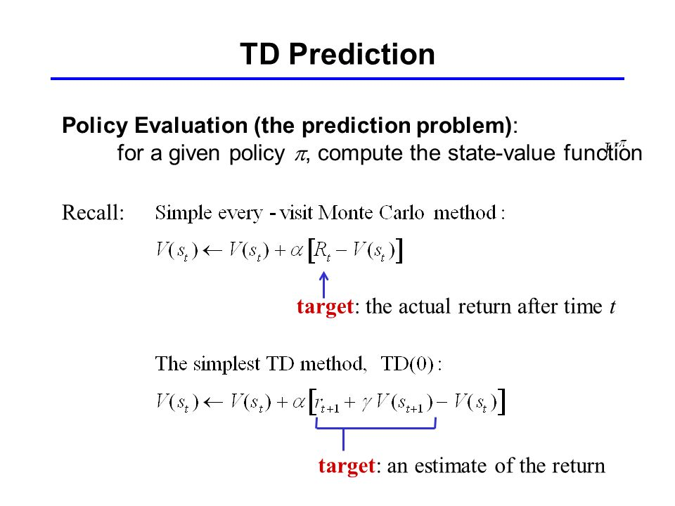 TD Prediction Policy Evaluation (the prediction problem): for a given policy , compute the state-value function Recall: target: the actual return after time t target: an estimate of the return