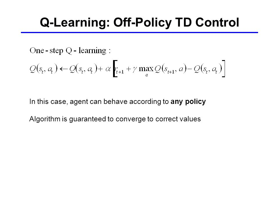 Q-Learning: Off-Policy TD Control In this case, agent can behave according to any policy Algorithm is guaranteed to converge to correct values