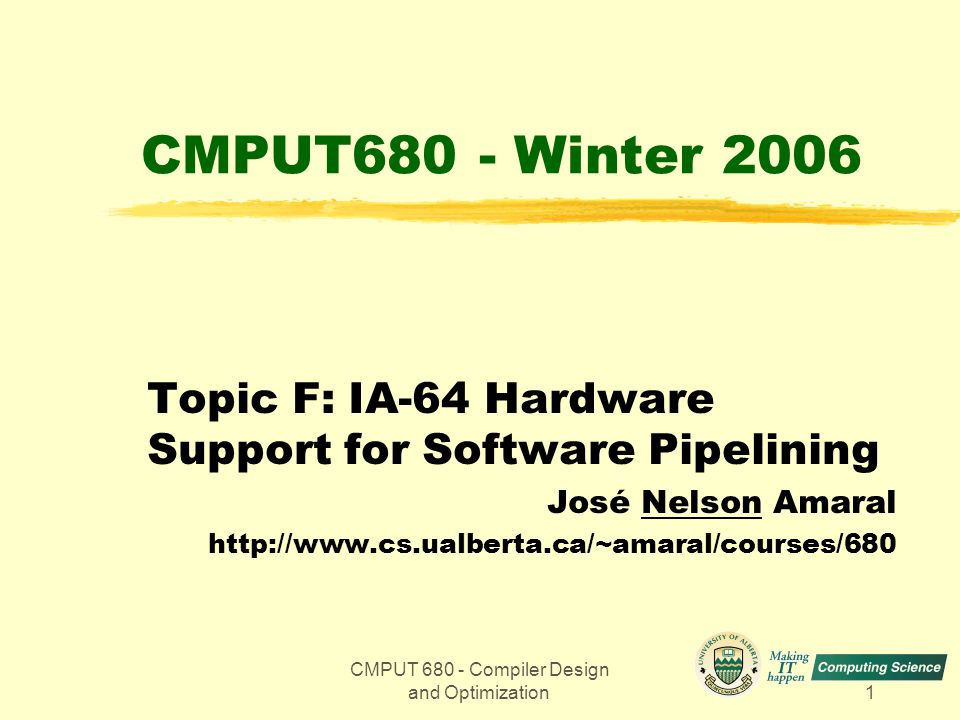 CMPUT 680 - Compiler Design and Optimization72 Software Pipelining Example in the IA-64 110 1617 18 Predicate Registers 0 LC 2 EC loop: (p16)ldl r32 = [r12], 1 (p17)add r34 = 1, r33 (p18)stl [r13] = r35,1 br.ctop loop x4 x5 x1 x2 x3 y4 y1 y2 y3 Memory y2 x5y5 3738 39 32 33 3435 General Registers (Physical) 36 3233 34 35 36 373839 General Registers (Logical) y3y1y4 -5 RRB