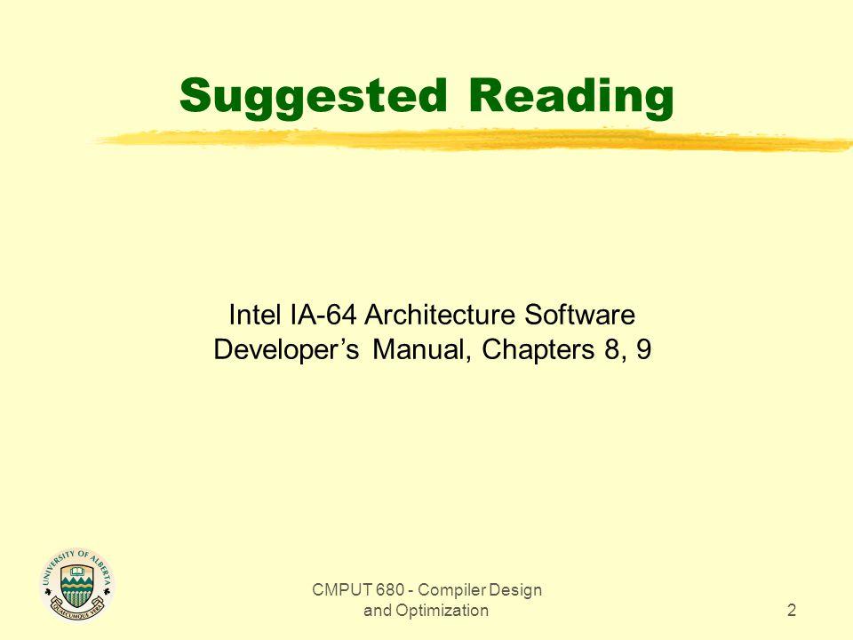 CMPUT 680 - Compiler Design and Optimization33 Loop Optimization: Software Pipelining Code ld4r4 = [r5], 4 ;; // load x[1] ld4r4 = [r5], 4 ;; // load x[2] addr7 = r4, r9 // y[1] = x[1]+ k ld4r4 = [r5], 4 ;; // load x[3] L1: ld4r4 = [r5], 4 // load x[i+3] add r7 = r4, r9 // y[i+1] = x[i+1] + k st4[r6] = r7, 4 // store y[i] br.cloop L1 ;; st4[r6] = r7, 4 // store y[n-2] addr7 = r4, r9 ;; // y[n-1] = x[n-1] + k st4 [r6] = r7, 4 // store y[n-1] add r7 = r4,r9 ;; // y[n] = x[n] + k st4[r6] = r7, 4 // store y[n] prologue kernel epilogue