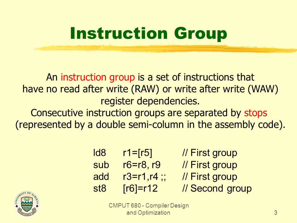CMPUT 680 - Compiler Design and Optimization4 Instruction Bundles Instructions are organized in bundles of three instructions, with the following format: instruction slot 2instruction slot 1instruction slot 0template 12787864645540 41 5