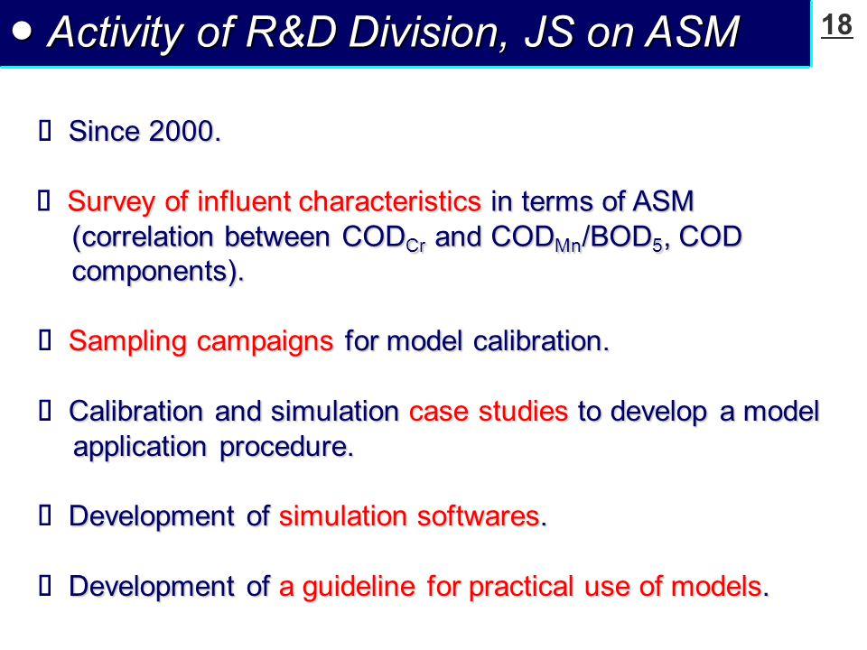 18 ● Activity of R&D Division, JS on ASM Survey of influent characteristics in terms of ASM (correlation between COD Cr and COD Mn /BOD 5, COD components).