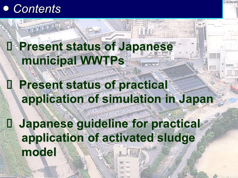2 ● Contents  Present status of Japanese municipal WWTPs  Present status of practical application of simulation in Japan  Japanese guideline for practical application of activated sludge model
