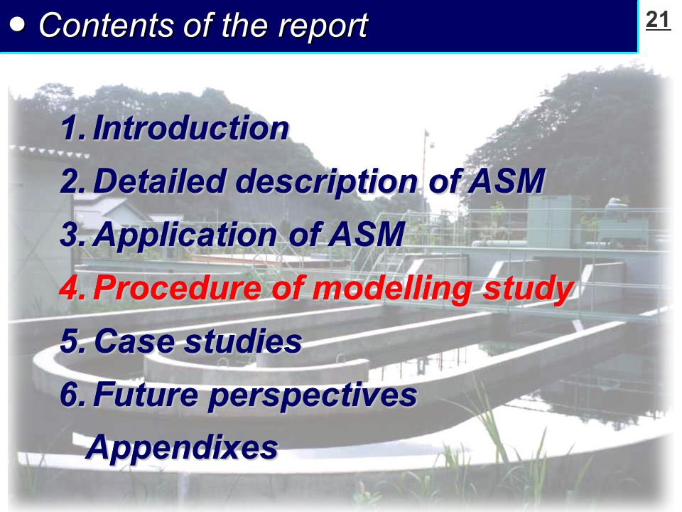 21 ● Contents of the report 1.Introduction 2.Detailed description of ASM 3.Application of ASM 4.Procedure of modelling study 5.Case studies 6.Future perspectives Appendixes Appendixes 1.Introduction 2.Detailed description of ASM 3.Application of ASM 4.Procedure of modelling study 5.Case studies 6.Future perspectives Appendixes Appendixes