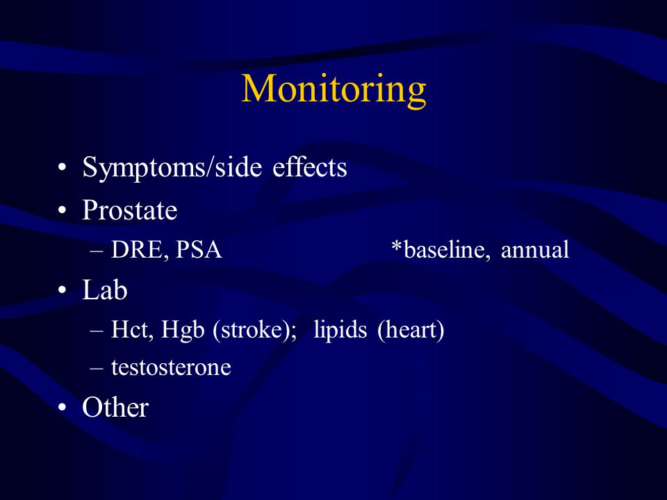 Monitoring Symptoms/side effects Prostate –DRE, PSA*baseline, annual Lab –Hct, Hgb (stroke); lipids (heart) –testosterone Other